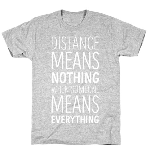 Distance Means Nothing When Someone Means Everything T-Shirt