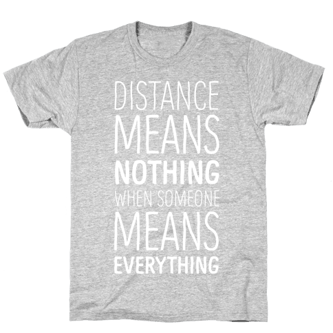 Distance Means Nothing When Someone Means Everything Mens T-Shirt