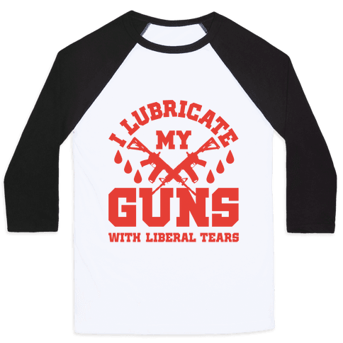 I Lubricate My Gun With Liberal Tears Baseball Tee