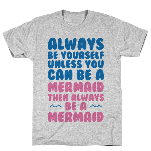 Always Be Yourself, Unless You Can Be A Mermaid, Then Always Be A Mermaid Mens T-Shirt