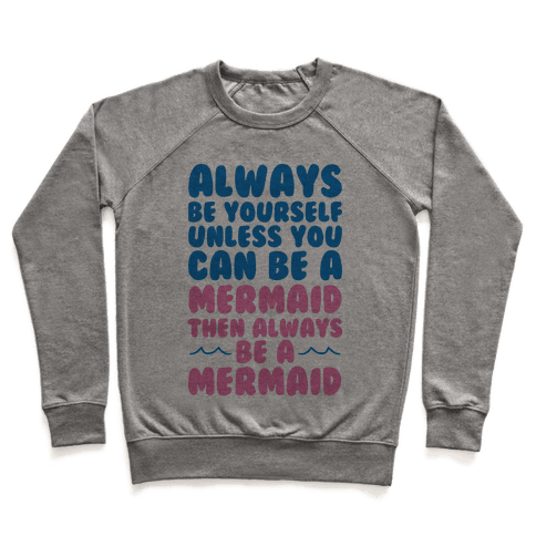Always Be Yourself, Unless You Can Be A Mermaid, Then Always Be A Mermaid Pullover