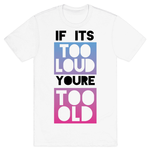 If It's Too Loud, You're Too Old Mens T-Shirt