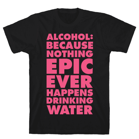 Alcohol: Because Nothing Epic Ever Happens Drinking Water Mens T-Shirt