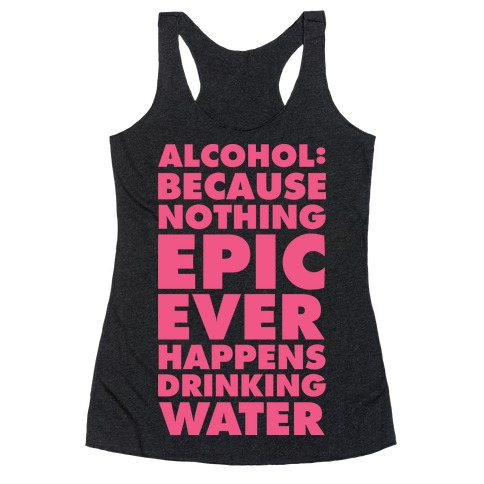 Alcohol: Because Nothing Epic Ever Happens Drinking Water Racerback Tank Top