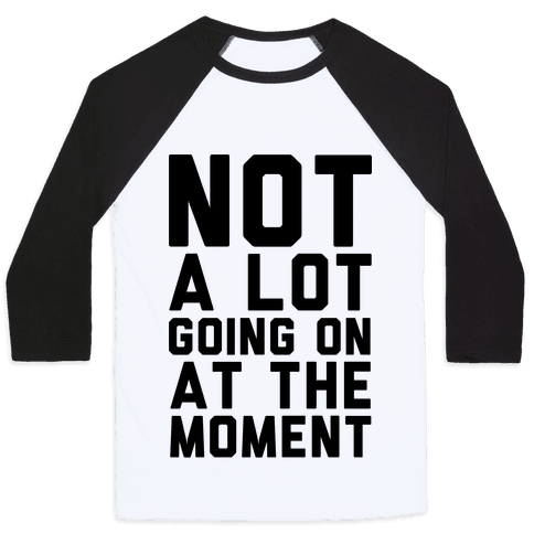 Not A Lot Going On At The Moment Baseball Tee