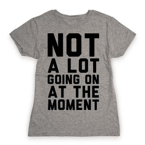 Not A Lot Going On At The Moment Womens T-Shirt