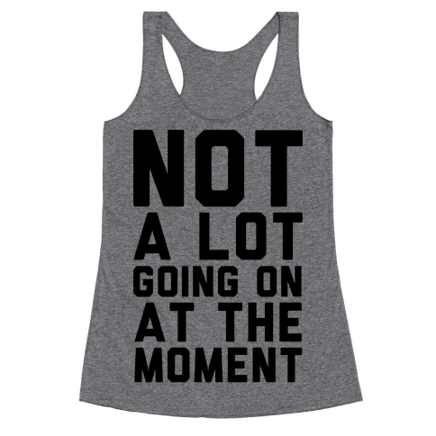 Not A Lot Going On At The Moment Racerback Tank Top