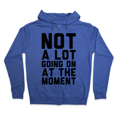 Not A Lot Going On At The Moment Zip Hoodie