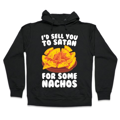 I'd Sell You to Satan for Some Nachos Hooded Sweatshirt