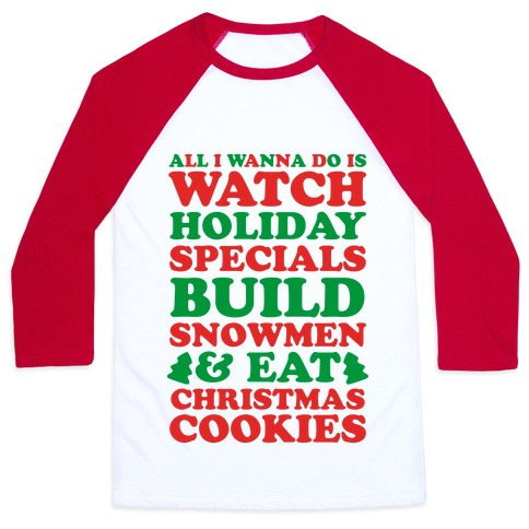 All I Wanna Do Is Watch Holiday Specials, Build Snowmen and Eat Christmas Cookies Baseball Tee