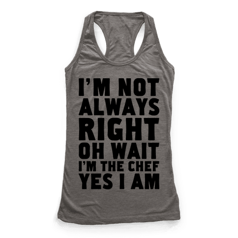 I'm Not Always Right, oh Wait I'm the Chef, Yes I am Racerback Tank Top