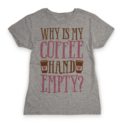 Why Is My Coffee Hand Empty Womens T-Shirt