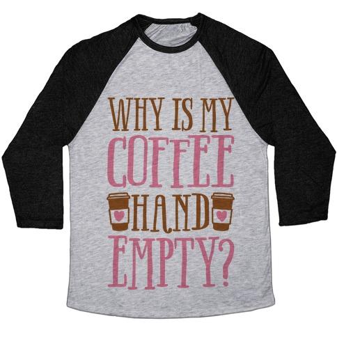 Why Is My Coffee Hand Empty Baseball Tee