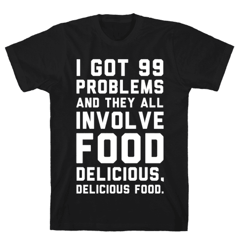 I Got 99 Problems and They All Involve Food. Mens T-Shirt