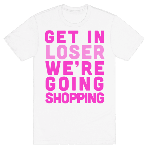 Get In, Loser, We're Going Shopping Mens T-Shirt