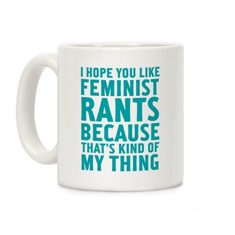 I Hope You Like Feminist Rants Because That's Kind Of My Thing Coffee Mug