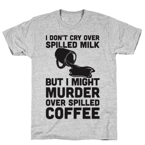 I Don't Cry Over Spilled Milk But I Might Murder Over Spilled Coffee Mens T-Shirt