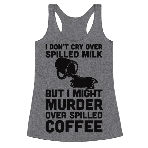 I Don't Cry Over Spilled Milk But I Might Murder Over Spilled Coffee Racerback Tank Top