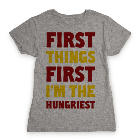 First Things First I'm The Hungriest Womens T-Shirt