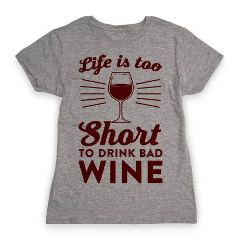 Life Is Too Short To Drink Bad Wine Womens T-Shirt