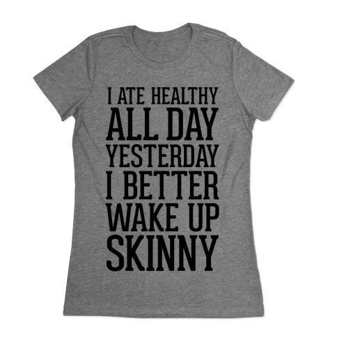 I Ate Healthy All Day Yesterday, I Better Wake Up Skinny Womens T-Shirt