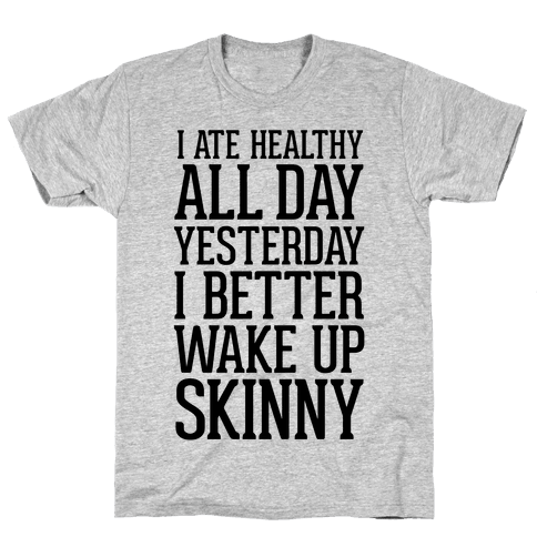 I Ate Healthy All Day Yesterday, I Better Wake Up Skinny Mens T-Shirt