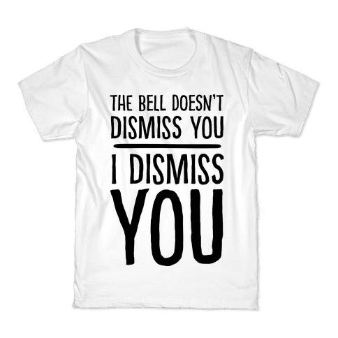 The Bell Doesn't Dismiss You I Dismiss You Kids T-Shirt