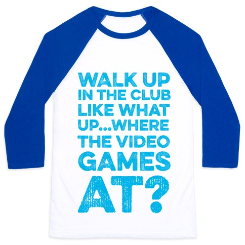 Walk Up In The Club Like - What Up Where The Video Games At? Baseball Tee