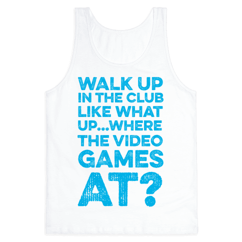 Walk Up In The Club Like - What Up Where The Video Games At? Tank Top