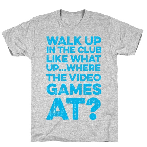 Walk Up In The Club Like - What Up Where The Video Games At? T-Shirt