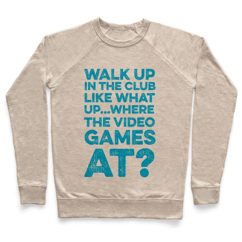 Walk Up In The Club Like - What Up Where The Video Games At? Pullover