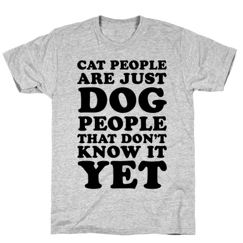 Cat People Are Just Dog People That Don't Know It Yet T-Shirt