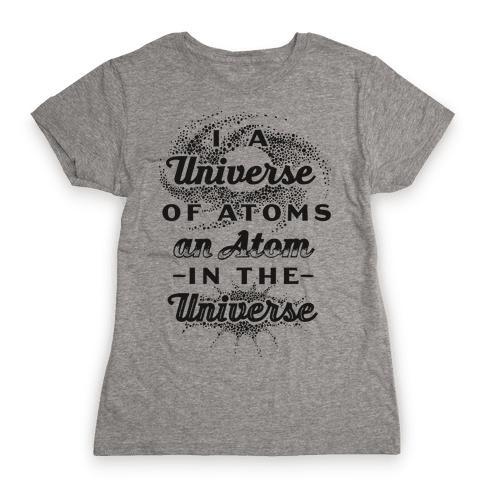 I, a Universe of Atoms, an Atom in the Universe Womens T-Shirt
