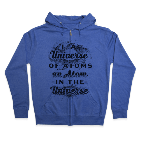 I, a Universe of Atoms, an Atom in the Universe Zip Hoodie