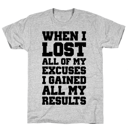 When I Lost All of My Excuses I Gained All My Results Mens T-Shirt