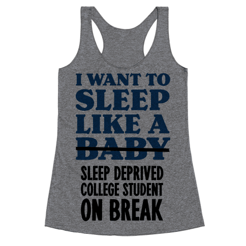 I Want to Sleep Like a Sleep Deprived College Student On Break Racerback Tank Top