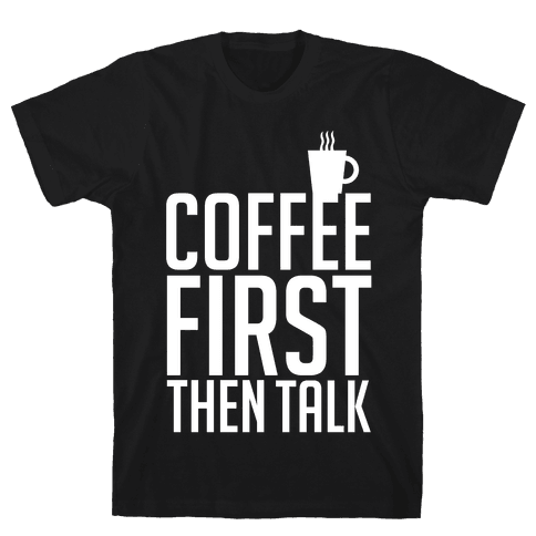 Coffee First Then Talk Mens T-Shirt
