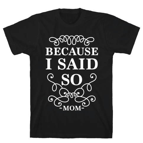 Because I Said So Mens T-Shirt