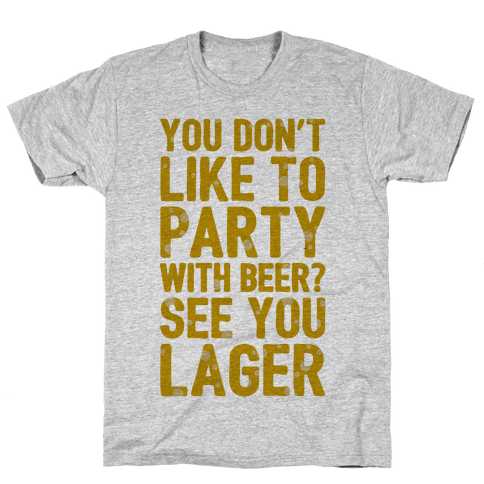 You Don't Like To Party With Beer? Mens T-Shirt