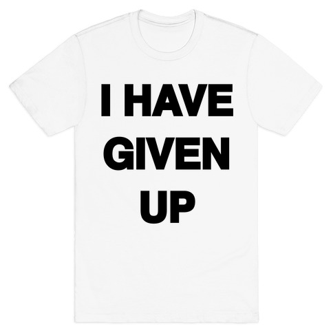 I Have Given Up Mens T-Shirt