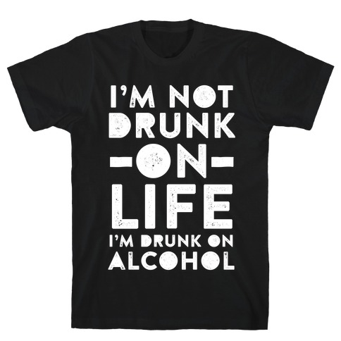 I'm Not Drunk On Life I'm Drunk On Alcohol T-Shirt