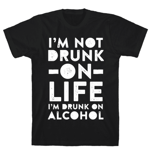 I'm Not Drunk On Life I'm Drunk On Alcohol Mens T-Shirt