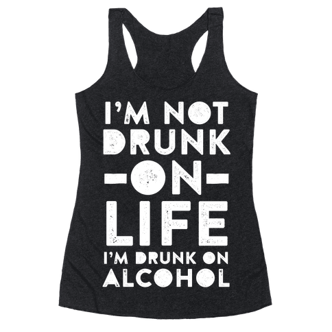 I'm Not Drunk On Life I'm Drunk On Alcohol Racerback Tank Top