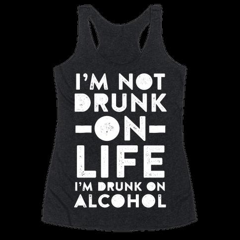 I'm Not Drunk On Life I'm Drunk On Alcohol