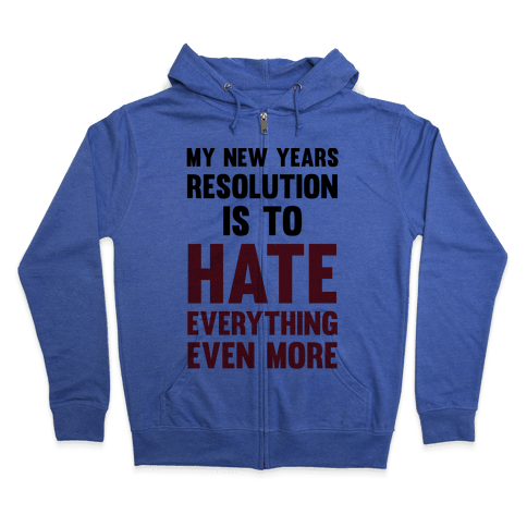 My New Years Resolution Is To Hate Everything Even More Zip Hoodie