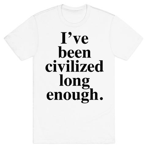 I've Been Civilized Long Enough. T-Shirt