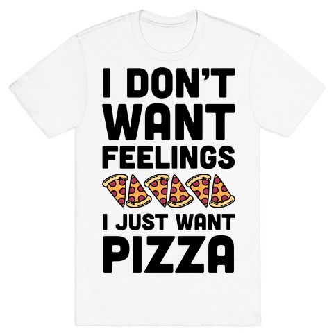 I Don't Want Feelings I Just Want Pizza Mens T-Shirt