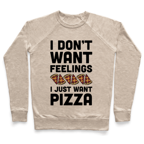 I Don't Want Feelings I Just Want Pizza Pullover