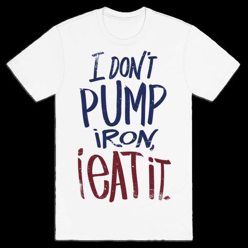 I Don't Pump Iron, I Eat It. Mens T-Shirt