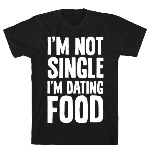 I'm Not Single I'm Dating Food T-Shirt